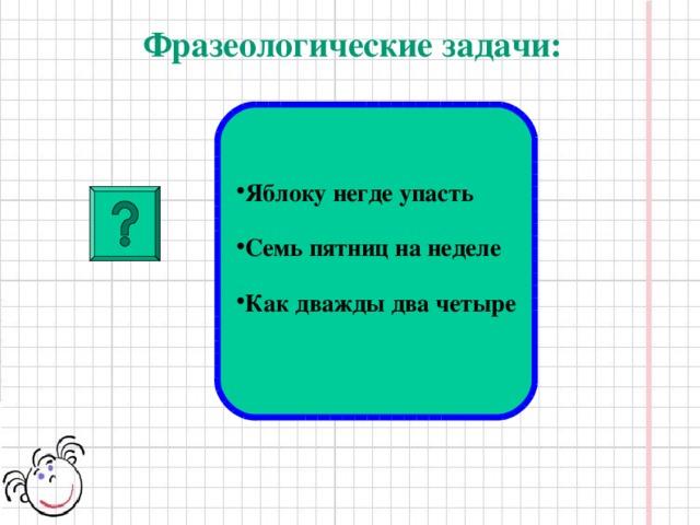Фразеологические задачи:  Яблоку негде упасть  Семь пятниц на неделе  Как дважды два четыре