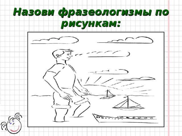 Назови фразеологизмы по рисункам: