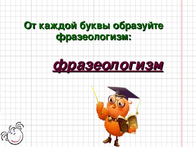 От каждой буквы образуйте фразеологизм: фразеологизм