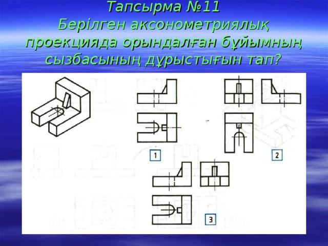 Тапсырма №11  Берілген аксонометриялық проекцияда орындалған бұйымның сызбасының дұрыстығын тап?