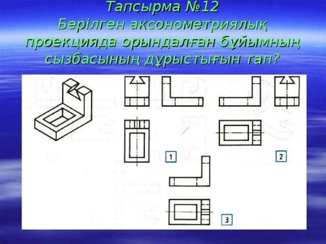 Тапсырма №12  Берілген аксонометриялық проекцияда орындалған бұйымның сызбасының дұрыстығын тап?