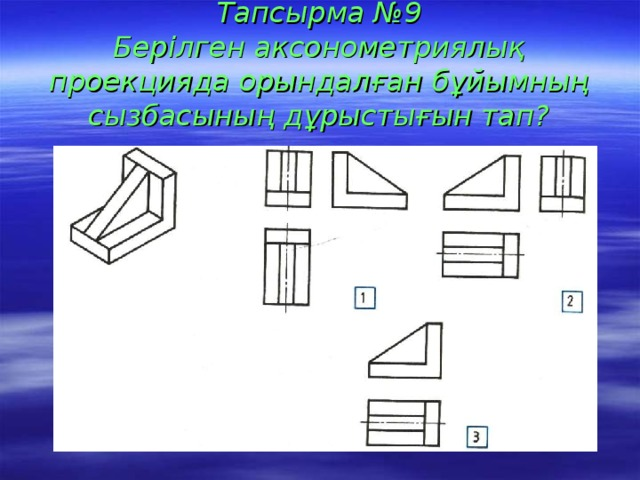 Тапсырма №9  Берілген аксонометриялық проекцияда орындалған бұйымның сызбасының дұрыстығын тап?