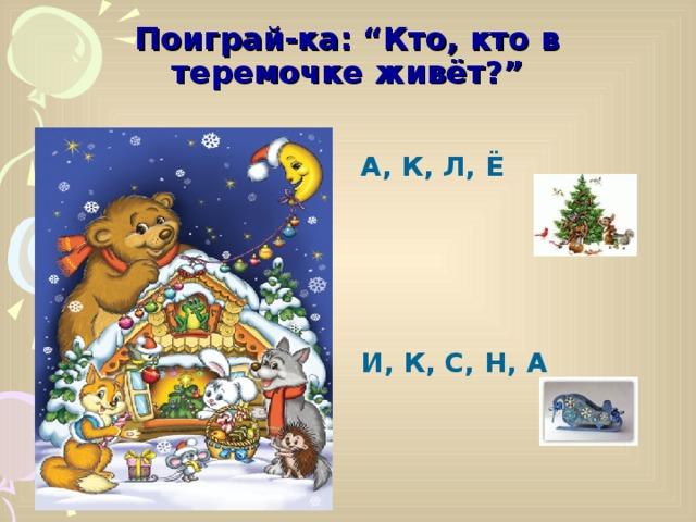 """Поиграй-ка: """"Кто, кто в теремочке живёт?"""" А, К, Л, Ё     И, К, С, Н, А"""