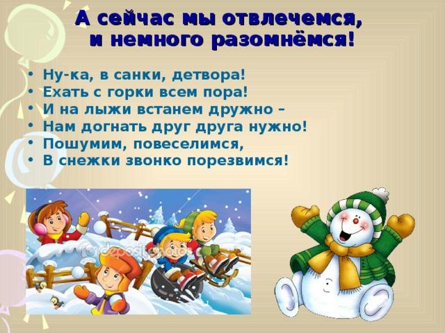 А сейчас мы отвлечемся,  и немного разомнёмся! Ну-ка, в санки, детвора! Ехать с горки всем пора! И на лыжи встанем дружно – Нам догнать друг друга нужно! Пошумим, повеселимся, В снежки звонко порезвимся!