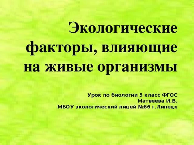 Экологические факторы, влияющие на живые организмы     Урок по биологии 5 класс ФГОС  Матвеева И.В.  МБОУ экологический лицей №66 г.Липецк