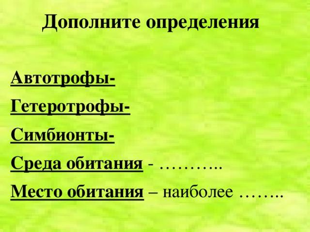Дополните определения  Автотрофы- Гетеротрофы- Симбионты- Среда обитания  - ……….. Место обитания  – наиболее ……..