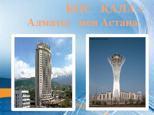 ҚОС ҚАЛА –  Алматы мен Астана