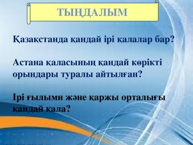 ТЫҢДАЛЫМ   Қазақстанда қандай ірі қалалар бар?  Астана қаласының қандай көрікті орындары туралы айтылған?  Ірі ғылыми және қаржы орталығы қандай қала?