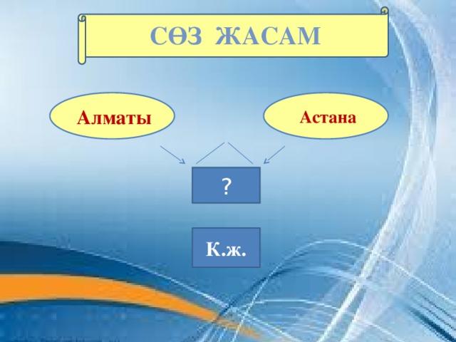 Сөз ЖАСАМ    Астана  Алматы  ? К.ж.