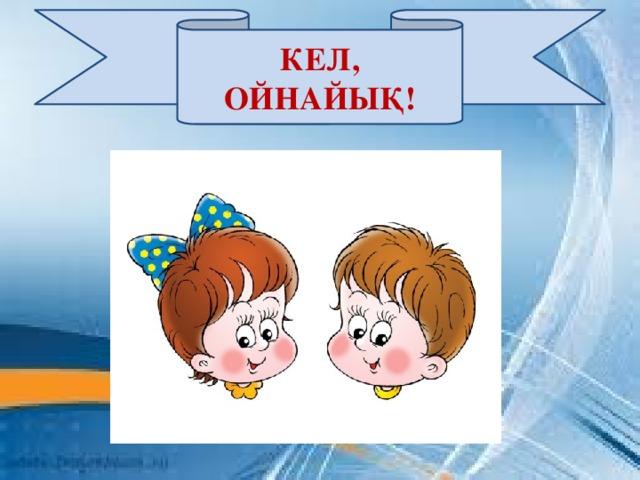 КЕЛ, ОЙНАЙЫҚ!