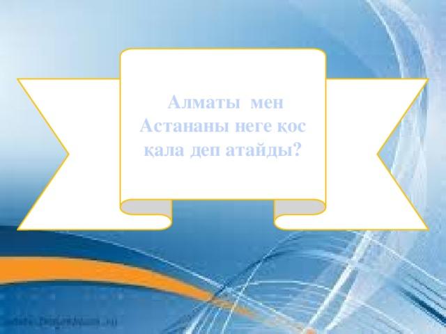 Алматы мен Астананы неге қос қала деп атайды?