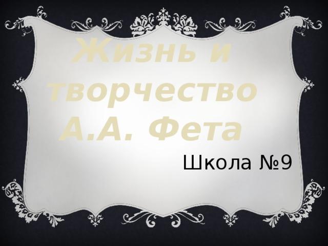 Жизнь и творчество А.А. Фета  Школа №9