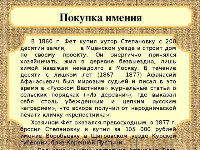 Покупка имения  В 1860 г. Фет купил хутор Степановку с 200 десятин земли, в Мценском уезде и строит дом по своему проекту. Он энергично принялся хозяйничать, жил в деревне безвыездно, лишь зимой наезжая ненадолго в Москву. В течение десяти с лишком лет (1867 - 1877) Афанасий Афанасьевич был мировым судьей и писал в это время в «Русском Вестнике» журнальные статьи о сельских порядках («Из деревни»), где выказал себя столь убежденным и цепким русским «аграрием», что вскоре получил от народнической печати кличку «крепостника».  Хозяином Фет оказался превосходным, в 1877 г. бросил Степановку и купил за 105 000 рублей имение Воробьевку в Щигровском уезде Курской губернии, близ Коренной Пустыни.  Под конец жизни состояние Афанасия Фета дошло до величины, которую можно назвать богатством.