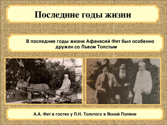 Последние годы жизни  В последние годы жизни Афанасий Фет был особенно дружен со Львом Толстым А.А. Фет в гостях у Л.Н. Толстого в Ясной Поляне