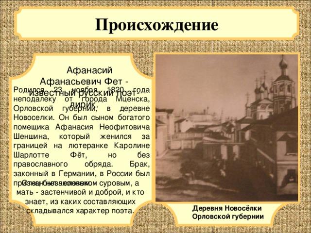 Происхождение   Афанасий Афанасьевич Фет - известный русский поэт-лирик. Родился 23 ноября 1820 года неподалеку от города Мценска, Орловской губернии, в деревне Новоселки. Он был сыном богатого помещика Афанасия Неофитовича Шеншина, который женился за границей на лютеранке Каролине Шарлотте Фёт, но без православного обряда. Брак, законный в Германии, в России был признан незаконным. Отец был человеком суровым, а мать - застенчивой и доброй, и кто знает, из каких составляющих складывался характер поэта. Деревня Новосёлки Орловской губернии