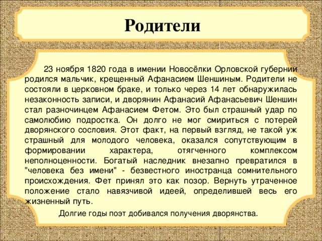 Родители  23 ноября 1820 года в имении Новосёлки Орловской губернии родился мальчик, крещенный Афанасием Шеншиным. Родители не состояли в церковном браке, и только через 14 лет обнаружилась незаконность записи, и дворянин Афанасий Афанасьевич Шеншин стал разночинцем Афанасием Фетом. Это был страшный удар по самолюбию подростка. Он долго не мог смириться с потерей дворянского сословия. Этот факт, на первый взгляд, не такой уж страшный для молодого человека, оказался сопутствующим в формировании характера, отягченного комплексом неполноценности. Богатый наследник внезапно превратился в