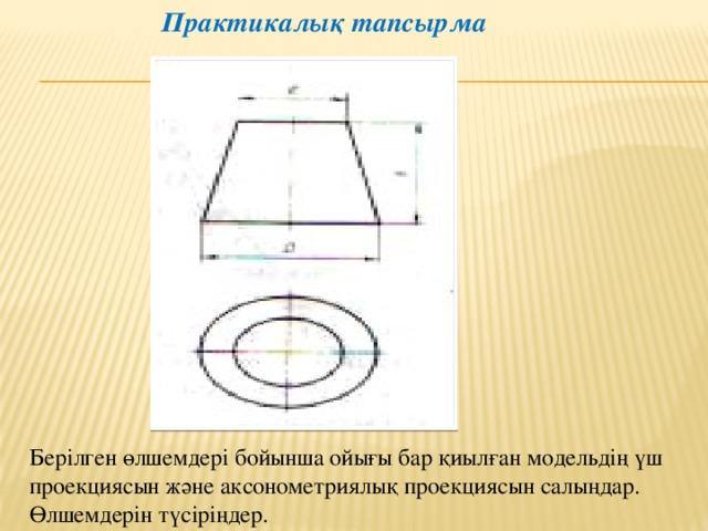 Практикалық тапсырма Берілген өлшемдері бойынша ойығы бар қиылған модельдің үш проекциясын және аксонометриялық проекциясын салыңдар. Өлшемдерін түсіріңдер.