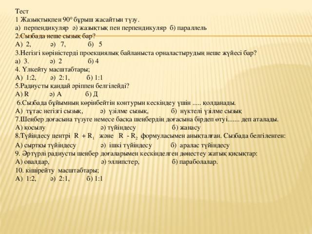 Тест 1 Жазықтықпен 90 0 бұрыш жасайтын түзу. а) перпендикуляр ә) жазықтық пен перпендикуляр б) параллель 2.Сызбада неше сызық бар? А) 2, ә) 7, б) 5 3.Негізгі көріністерді проекциялық байланыста орналастырудың неше жүйесі бар? а) 3. ә) 2 б) 4 4. Үлкейту масштабтары; А) 1:2, ә) 2:1, б) 1:1 5.Радиусты қандай әріппен белгілейді? А) R ә) А б) Д  6.Сызбада бұйымның көрінбейтін контурын кескіндеу үшін ..... қолданады. А) тұтас негізгі сызық, ә) үзілме сызық, б) нүктелі үзілме сызық 7.Шеңбер доғасына түзуге немесе басқа шеңбердің доғасына бірдеп өтуі....... деп аталады. А) қосылу ә) түйіндесу б) жанасу 8.Түйіндесу центрі R + R 1 және R - R 2 формуласымен анықталған. Сызбада белгіленген: А) сыртқы түйіндесу ә) ішкі түйіндесу б) аралас түйіндесу 9. Әртүрлі радиусты шеңбер доғаларымен кескінделген дөңестеу жатық қисықтар: А) овалдар, ә) эллипстер, б) параболалар. 10. кішірейту масштабтары; А) 1:2, ә) 2:1, б) 1:1
