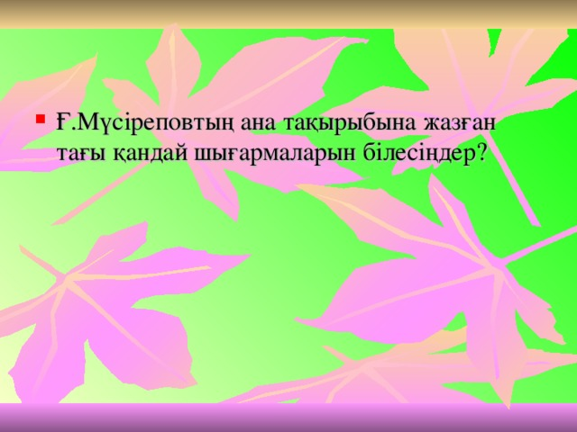 Ғ.Мүсіреповтың ана тақырыбына жазған тағы қандай шығармаларын білесіңдер?