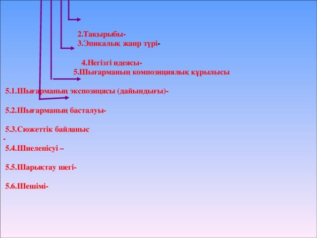 2.Тақырыбы-  3.Эпикалық жанр түрі -   4.Негізгі идеясы-  5.Шығарманың композициялық құрылысы   5.1.Шығарманың экспозицясы (дайындығы)-   5.2.Шығарманың басталуы-   5.3.Сюжеттік байланыс -  5.4.Шиеленісуі –   5.5.Шарықтау шегі-   5.6.Шешімі-