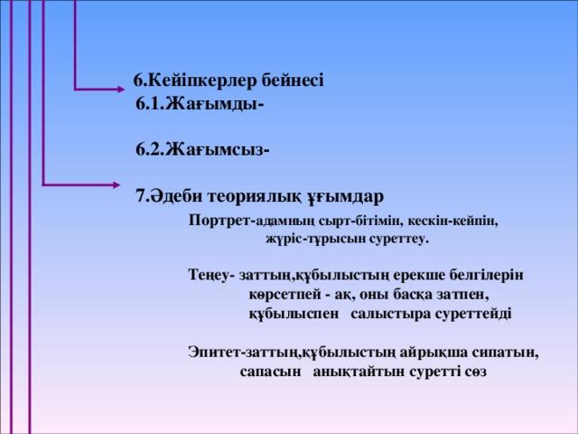 6.Кейіпкерлер бейнесі  6.1.Жағымды-   6.2.Жағымсыз-   7.Әдеби теориялық ұғымдар  Портрет- адамның сырт-бітімін, кескін-кейпін,  жүріс-тұрысын суреттеу.   Теңеу- заттың,құбылыстың ерекше белгілерін  көрсетпей - ақ, оны басқа затпен,  құбылыспен салыстыра суреттейді   Эпитет-заттың,құбылыстың айрықша сипатын,  сапасын анықтайтын суретті сөз