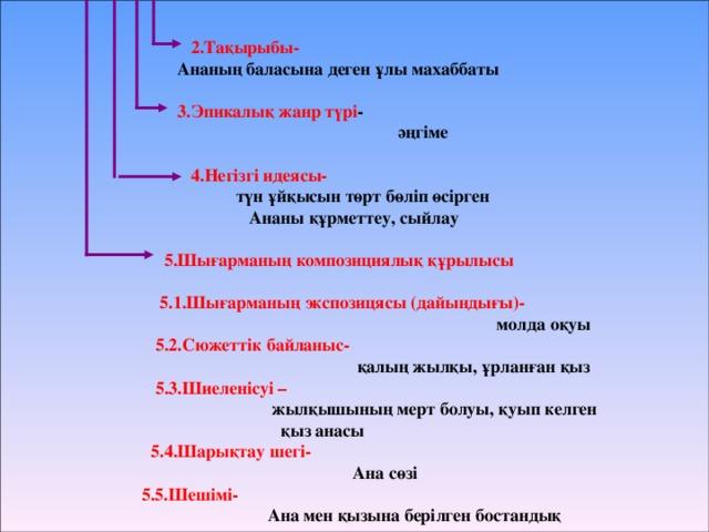 2.Тақырыбы-  Ананың баласына деген ұлы махаббаты   3.Эпикалық жанр түрі -  әңгіме   4.Негізгі идеясы-  түн ұйқысын төрт бөліп өсірген  Ананы құрметтеу, сыйлау   5.Шығарманың композициялық құрылысы   5.1.Шығарманың экспозицясы (дайындығы)-  молда оқуы  5.2.Сюжеттік байланыс-  қалың жылқы, ұрланған қыз  5.3.Шиеленісуі –  жылқышының мерт болуы, қуып келген  қыз анасы  5.4.Шарықтау шегі-  Ана сөзі  5.5.Шешімі-  Ана мен қызына берілген бостандық