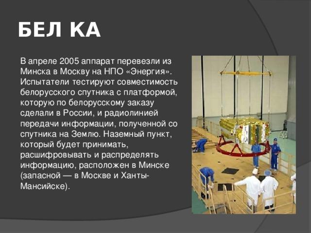 БЕЛ КА  В апреле 2005 аппарат перевезли из Минска в Москву на НПО «Энергия». Испытатели тестируют совместимость белорусского спутника с платформой, которую по белорусскому заказу сделали в России, и радиолинией передачи информации, полученной со спутника на Землю. Наземный пункт, который будет принимать, расшифровывать и распределять информацию, расположен в Минске (запасной— в Москве и Ханты-Мансийске).