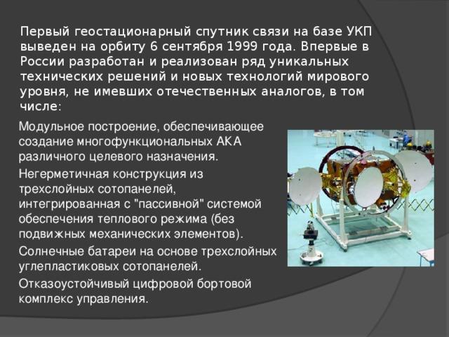Первый геостационарный спутник связи на базе УКП выведен на орбиту 6 сентября 1999 года. Впервые в России разработан и реализован ряд уникальных технических решений и новых технологий мирового уровня, не имевших отечественных аналогов, в том числе: Модульное построение, обеспечивающее создание многофункциональных АКА различного целевого назначения. Негерметичная конструкция из трехслойных сотопанелей, интегрированная с