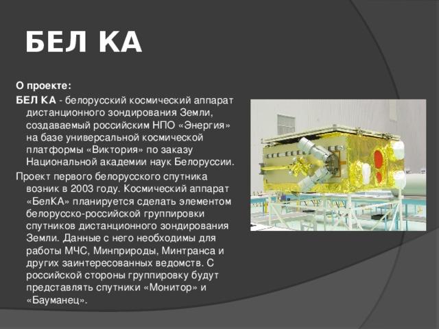 БЕЛ КА  О проекте:  БЕЛ КА - белорусский космический аппарат дистанционного зондирования Земли, создаваемый российским НПО «Энергия» на базе универсальной космической платформы «Виктория» по заказу Национальной академии наук Белоруссии. Проект первого белорусского спутника возник в 2003 году. Космический аппарат «БелКА» планируется сделать элементом белорусско-российской группировки спутников дистанционного зондирования Земли. Данные с него необходимы для работы МЧС, Минприроды, Минтранса и других заинтересованных ведомств. С российской стороны группировку будут представлять спутники «Монитор» и «Бауманец».