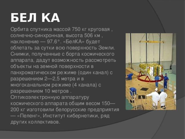 БЕЛ КА  Орбита спутника массой 750 кг круговая , солнечно-синхронная, высота 506 км , наклонение — 97.6°. «БелКА» будет облетать за сутки всю поверхность Земли. Снимки, полученные с борта космического аппарата, дадут возможность рассмотреть объекты на земной поверхности в панхроматическом режиме (один канал) с разрешением 2—2,5 метра и в многоканальном режиме (4 канала) с разрешением 10 метров . Оптикоэлектронную аппаратуру космического аппарата общим весом 150—200 кг изготовили белорусские предприятия — «Пеленг», Институт кибернетики, ряд других коллективов.