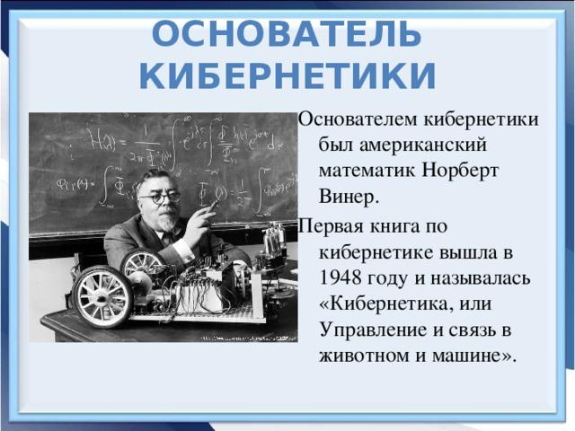 Основатель кибернетики Основателем кибернетики был американский математик Норберт Винер. Первая книга по кибернетике вышла в 1948 году и называлась «Кибернетика, или Управление и связь в животном и машине».