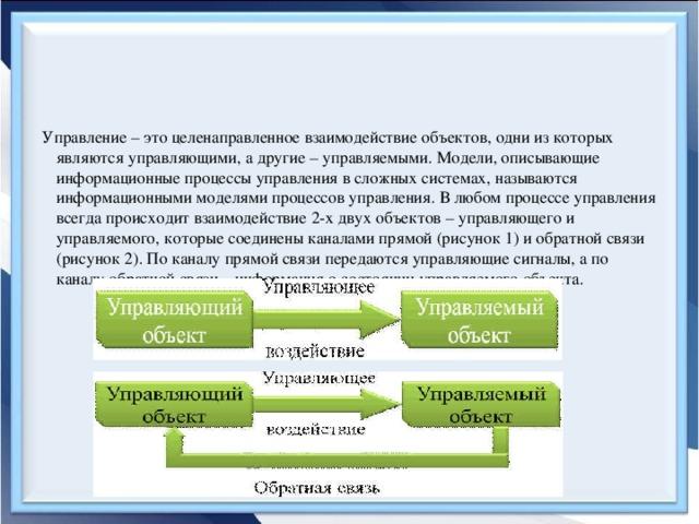Управление – это целенаправленное взаимодействие объектов, одни из которых являются управляющими, а другие – управляемыми. Модели, описывающие информационные процессы управления в сложных системах, называются информационными моделями процессов управления. В любом процессе управления всегда происходит взаимодействие 2-х двух объектов – управляющего и управляемого, которые coединены каналами прямой (рисунок 1) и обратной связи (рисунок 2). По каналу прямой связи передаются управляющие сигналы, а по каналу обратной связи – информация о состоянии управляемого объекта.