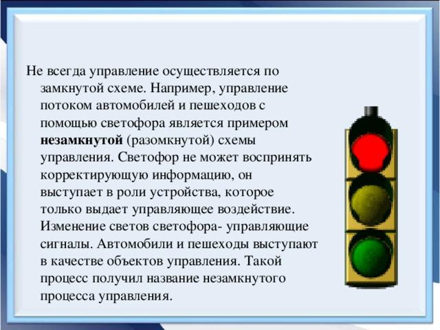Не всегда управление осуществляется по замкнутой схеме. Например, управление потоком автомобилей и пешеходов с помощью светофора является примером незамкнутой (разомкнутой) схемы управления. Светофор не может воспринять корректирующую информацию, он выступает в роли устройства, которое только выдает управляющее воздействие. Изменение светов светофора- управляющие сигналы. Автомобили и пешеходы выступают в качестве объектов управления. Такой процесс получил название незамкнутого процесса управления.