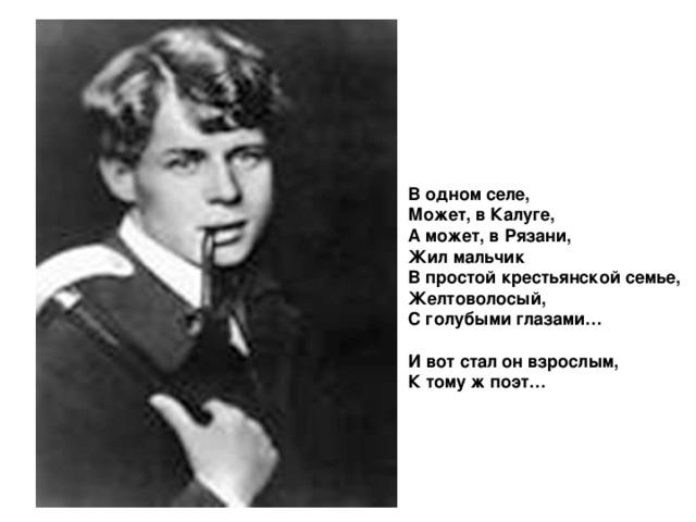 В одном селе, Может, в Калуге, А может, в Рязани, Жил мальчик В простой крестьянской семье, Желтоволосый, С голубыми глазами…  И вот стал он взрослым, К тому ж поэт…