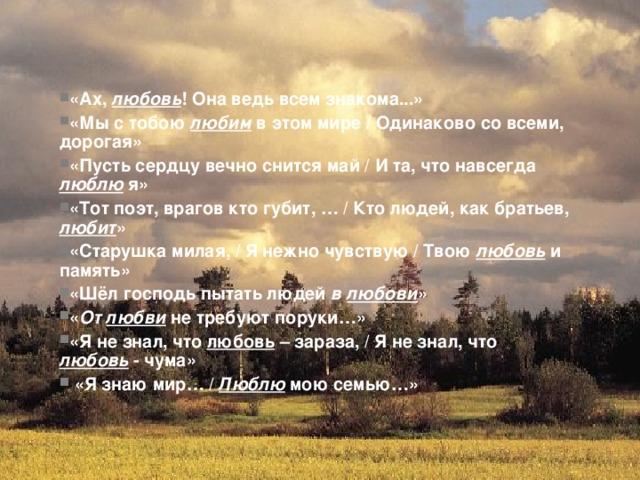«Ах, любовь ! Она ведь всем знакома...» «Мы с тобою любим в этом мире / Одинаково со всеми, дорогая» «Пусть сердцу вечно снится май / И та, что навсегда люблю я» «Тот поэт, врагов кто губит, … / Кто людей, как братьев, любит » «Старушка милая, / Я нежно чувствую / Твою любовь  и память» «Шёл господь пытать людей в любови » « От любви не требуют поруки…» «Я не знал, что любовь – зараза, / Я не знал, что любовь - чума»  «Я знаю мир… / Люблю