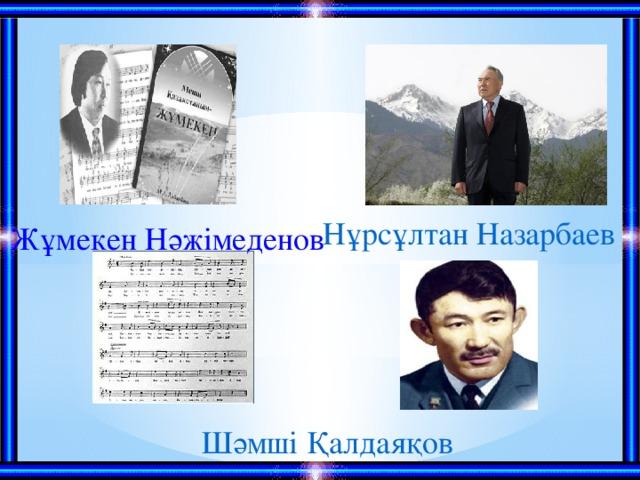 Нұрсұлтан Назарбаев Жұмекен Нәжімеденов Шәмші Қалдаяқов