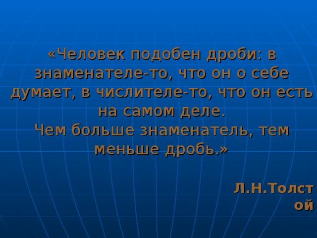«Человек подобен дроби: в знаменателе-то, что он о себе думает, в числителе-то, что он есть на самом деле.  Чем больше знаменатель, тем меньше дробь.»    Л.Н.Толстой