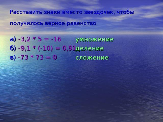 Расставить знаки вместо звездочек, чтобы получилось верное равенство  а)  -3,2 * 5 = -16 б)  -9,1 * (-10) = 0,91 в)  -73 * 73 = 0 умножение деление сложение