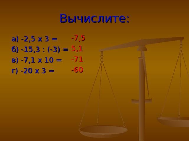 Вычислите: -7,5 5,1 -71 -60 а) -2,5 х 3 = б) -15,3 : (-3) = в) -7,1 х 10 = г) -20 х 3 =