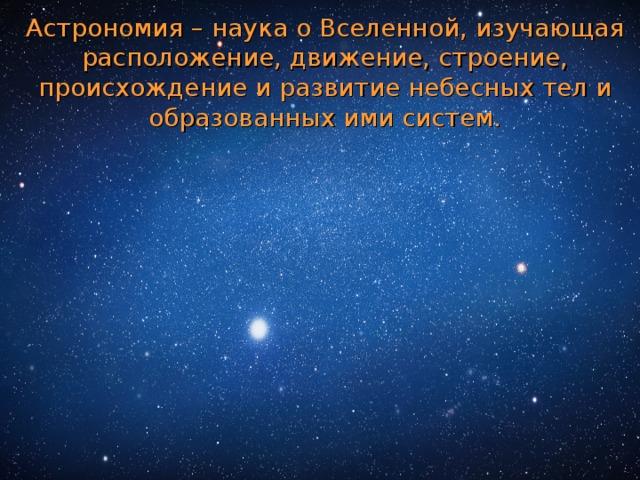 Астрономия – наука о Вселенной, изучающая расположение, движение, строение, происхождение и развитие небесных тел и образованных ими систем.