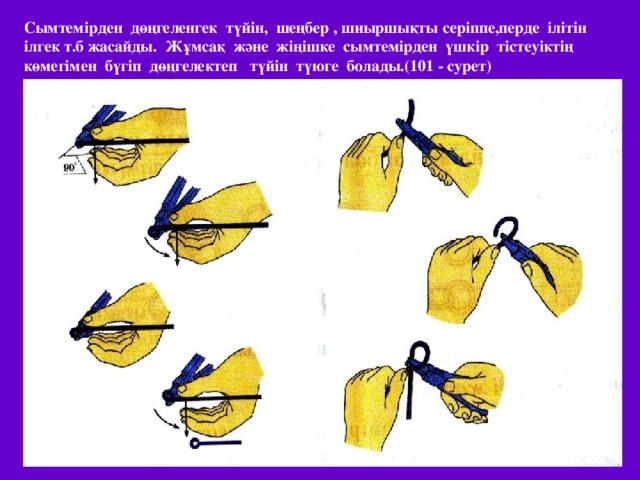 Сымтемірден дөңгеленгек түйін, шеңбер , шиыршықты серіппе,перде ілітін ілгек т.б жасайды. Жұмсақ және жіңішке сымтемірден үшкір тістеуіктің көмегімен бүгіп дөңгелектеп түйін түюге болады.(10 1 - сурет)
