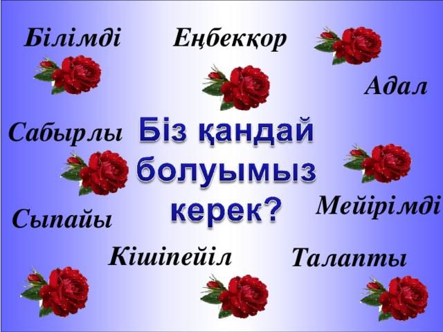 Білімді Еңбекқор Адал Сабырлы Мейірімді Сыпайы Кішіпейіл Талапты