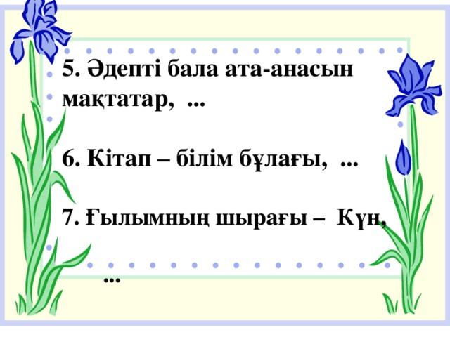 5. Әдепті бала ата-анасын мақтатар, ...  6. Кітап – білім бұлағы, ...  7. Ғылымның шырағы – Күн,  ...