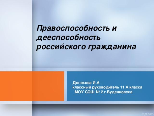 Правоспособность и дееспособность российского гражданина Донскова И.А. классный руководитель 11 А класса МОУ СОШ № 2 г.Буденновска