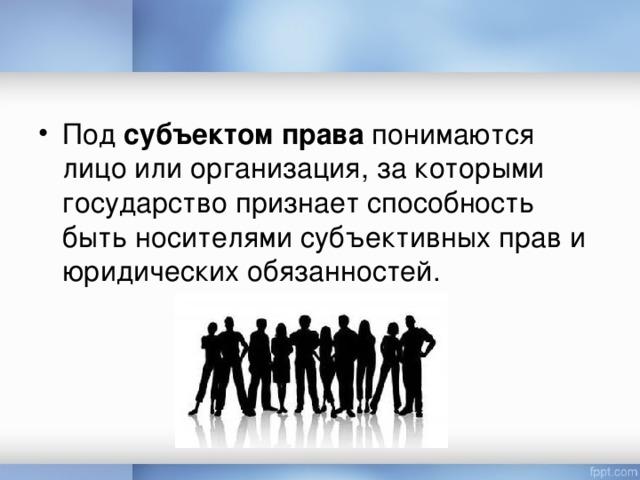 Под субъектом права понимаются лицо или организация, за которыми государство признает способность быть носителями субъективных прав и юридических обязанностей.
