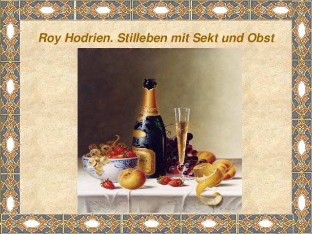 Roy Hodrien. Stilleben mit Sekt und Obst