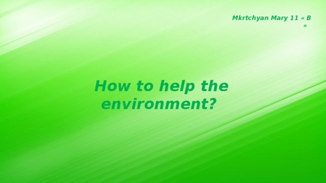 Mkrtchyan Mary 11 « B » How to help the environment?