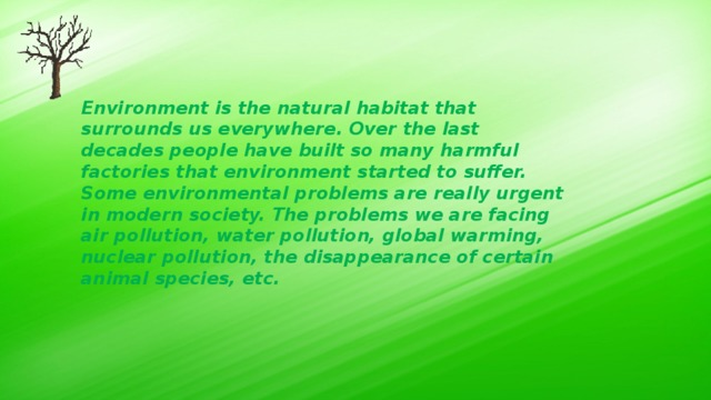 Environment is the natural habitat that surrounds us everywhere. Over the last decades people have built so many harmful factories that environment started to suffer. Some environmental problems are really urgent in modern society. The problems we are facing air pollution, water pollution, global warming, nuclear pollution, the disappearance of certain animal species, etc.