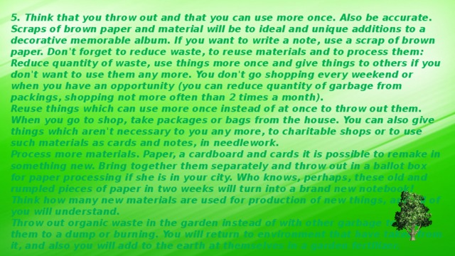 5. Think that you throw out and that you can use more once. Also be accurate. Scraps of brown paper and material will be to ideal and unique additions to a decorative memorable album. If you want to write a note, use a scrap of brown paper. Don't forget to reduce waste, to reuse materials and to process them: Reduce quantity of waste, use things more once and give things to others if you don't want to use them any more. You don't go shopping every weekend or when you have an opportunity (you can reduce quantity of garbage from packings, shopping not more often than 2 times a month). Reuse things which can use more once instead of at once to throw out them. When you go to shop, take packages or bags from the house. You can also give things which aren't necessary to you any more, to charitable shops or to use such materials as cards and notes, in needlework. Process more materials. Paper, a cardboard and cards it is possible to remake in something new. Bring together them separately and throw out in a ballot box for paper processing if she is in your city. Who knows, perhaps, these old and rumpled pieces of paper in two weeks will turn into a brand new notebook! Think how many new materials are used for production of new things, and all of you will understand. Throw out organic waste in the garden instead of with other garbage to send them to a dump or burning. You will return to environment that have taken from it, and also you will add to the earth at themselves in a garden fertilizer.