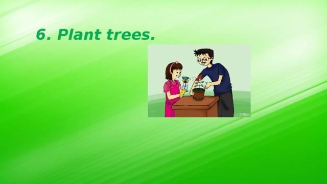 6. Plant trees.